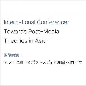 国際会議: アジアにおけるポストメディア理論へ向けて