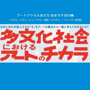 <イミグレーション・ミュージアム・東京>レクチャー・シリーズ(全5回) 「多文化社会におけるアートのチカラ」開催!!