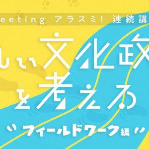 Meeting アラスミ!連続講座「新しい文化政策」を考える~フィールドワーク編  地域に根差すアートの現場を学ぶ受講生を募集します!