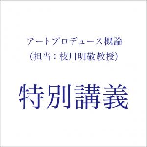 アートプロデュース概論(担当:枝川明敬教授) 特別講義